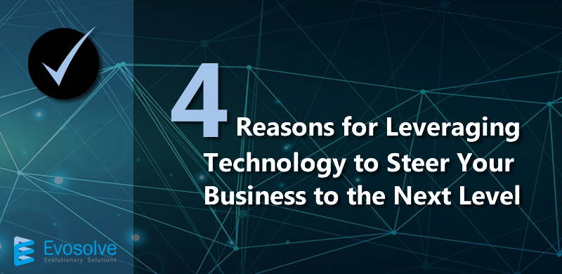 4 Reasons to Leverage Technology to Steer your Business to the Next Level